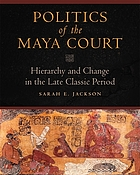 Politics of the Maya court : hierarchy and change in the late classic period
