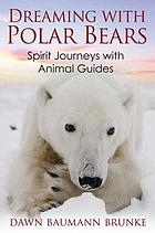 Dreaming with polar bears : spirit journeys with animal guides