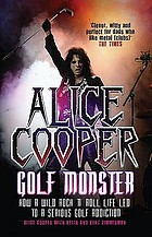 Alice Cooper, golf monster : how a wild rock 'n' roll life led to a serious golf addiction