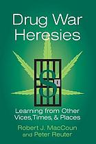 Drug War Heresies: Learning from Other Vices, Times, and Places cover image