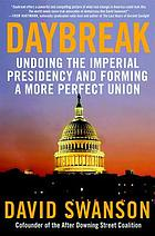 Daybreak : undoing the imperial presidency and forming a more perfect union