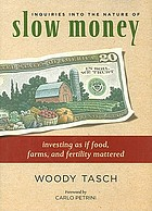 Inquiries into the nature of slow money : investing as if food, farms, and fertility mattered