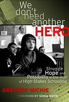 We don't need another hero : struggle, hope, and possibility in the age of high-stakes schooling