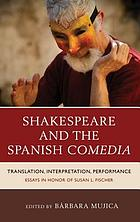 Shakespeare and the Spanish Comedia : translation, interpretation, performance : essays in honor of Susan Fischer