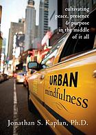 Urban mindfulness : cultivating peace, presence, & purpose in the middle of it all