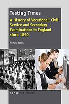 Testing times : a history of vocational, civil service and secondary examinations in England since 1850