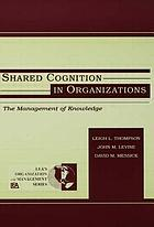 Shared cognition in organizations : the management of knowledge