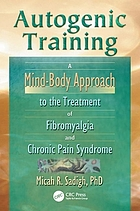 Autogenic training : a mind-body approach to the treatment of fibromyalgia and chronic pain syndrome