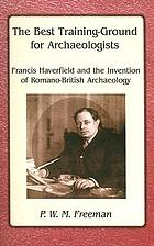 The best training-ground for archaeologists : Francis Haverfield and the invention of Romano-British archaeology