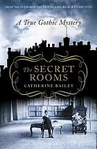 The secret rooms : a true Gothic mystery