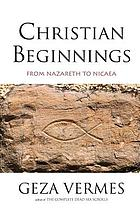 Christian beginnings : from Nazareth to Nicaea