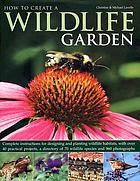 How to create a wildlife garden : complete instructions for designing and planting wildlife habitats, with over 40 practical projects, a directory of 70 wildlife species and 960 photographs