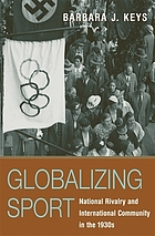 Globalizing sport : national rivalry and international community in the 1930s
