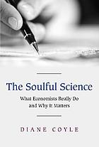 The soulful science : what economists really do and why it matters