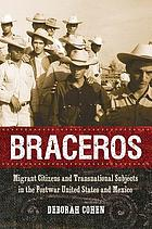 Braceros : migrant citizens and transnational subjects in the postwar United States and Mexico