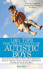 1,001 tips for the parents of autistic boys : everything you need to know about diagnosis, doctors, schools, taxes, vacations, babysitters, treatments, food, and more