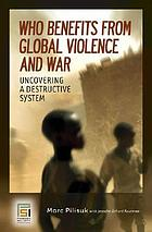 Who benefits from global violence and war : uncovering a destructive system