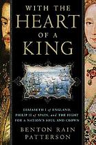 With the heart of a king : Elizabeth I of England, Philip II of Spain, and the fight for a nation's soul and crown