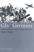 GIs and Germans : culture, gender, and foreign relations : 1945-1949