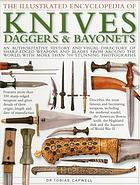 The illustrated encyclopedia of knives, daggers & bayonets : an authoritative history and visual directory of sharp-edged weapons and blades from around the world, with more than 700 stunning photographs