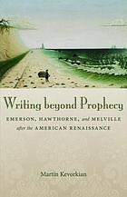 Writing beyond prophecy : Emerson, Hawthorne, and Melville after the American Renaissance
