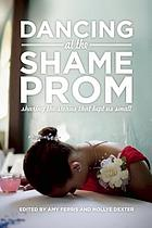 Dancing at the shame prom : sharing the stories that kept us small