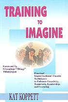 Training to Imagine : Practical, Improvisational Techniques to Inspire Creativity, Enhance Communication and Develop Leadership.