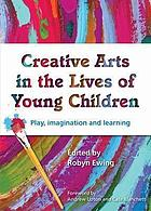 Creative arts in the lives of young children : play, imagination and learning