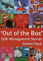 Out of the box : 21 inspiring tales to create and innovate at work : ZERI management stories