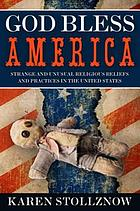 God bless America : strange and unusual religious beliefs and practices in the United States