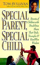 Special parent, special child : parents of children with disabilities share their trials, triumphs, and hard-won wisdom
