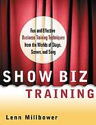 Show biz training : fun and effective business training techniques from the worlds of stage, screen, and song