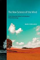 The new science of the mind : from extended mind to embodied phenomenology