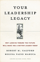 Your leadership legacy : why looking toward the future will make you a better leader today