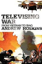 Televising war : from Vietnam to Iraq
