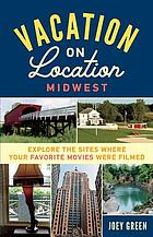 Vacation on location, Midwest : explore the sites where your favorite movies were filmed