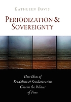 Periodization and sovereignty : how ideas of feudalism and secularization govern the politics of time
