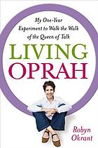 Living Oprah : my one-year experiment to walk the walk of the queen of talk