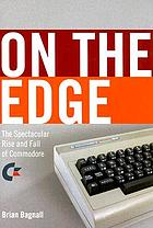 On the edge : the spectacular rise and fall of Commodore