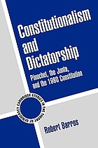 Constitutionalism and dictatorship : Pinochet, the Junta, and the 1980 constitution
