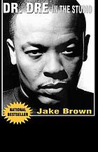 Dr. Dre in the studio : from Compton, Death Row, Snoop Dogg, Eminem, 50 Cent, the Game, and Mad Money : the life, times, and aftermath of the notorious record producer, Dr. Dre