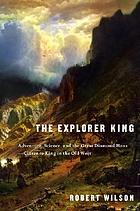 The explorer King : adventure, science, and the Great Diamond Hoax : Clarence King in the Old West