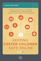 Keeping foster children safe online : positive strategies to prevent cyberbullying, inappropriate contact and other digital dangers