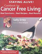 Staying alive! : cookbook for cancer free living : real survivors-- real recipes-- real results