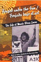 Forged under the sun : the life of María Elena Lucas = Forjada bajo el sol