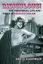 Ridiculous! : the theatrical life and times of Charles Ludlam