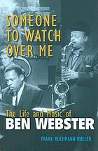 Someone to watch over me : the life and music of Ben Webster