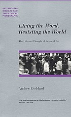 Living the Word, resisting the world : the life and thought of Jacques Ellul