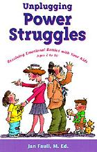 Unplugging power struggles : resolving emotional battles with your kids ages 2 to 10