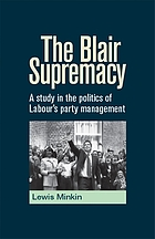 The Blair supremacy : a study in the politics of Labour's party management